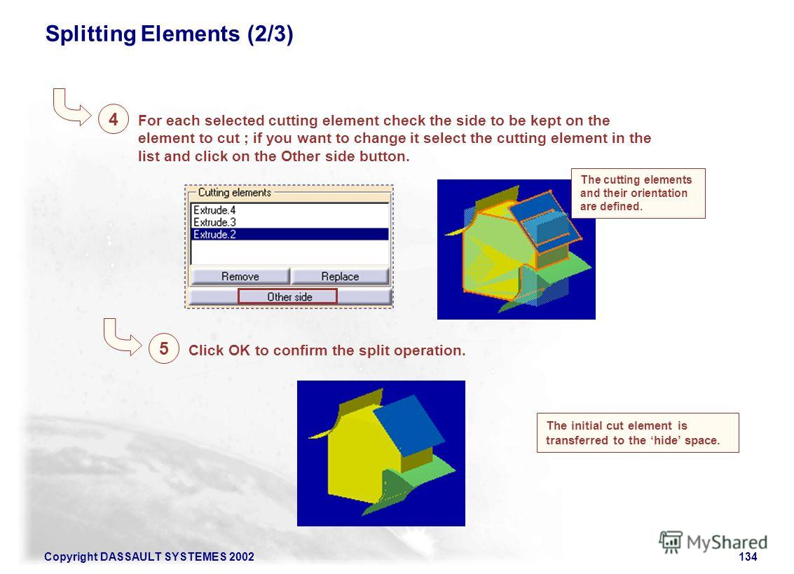 Copyright DASSAULT SYSTEMES 2002134 Splitting Elements (2/3) For each selected cutting element check the side to be kept on the element to cut ; if you want to change it select the cutting element in the list and click on the Other side button. 4 The