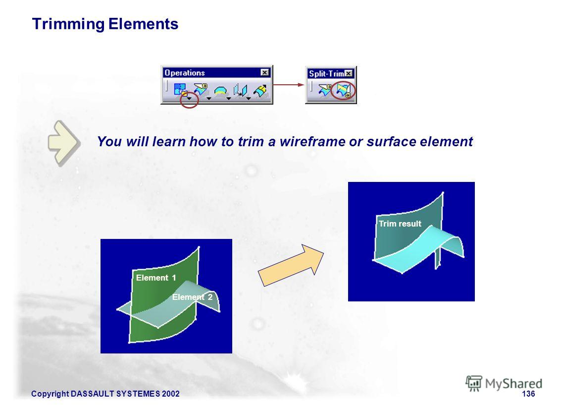 Copyright DASSAULT SYSTEMES 2002136 You will learn how to trim a wireframe or surface element Trimming Elements Element 1 Element 2 Trim result