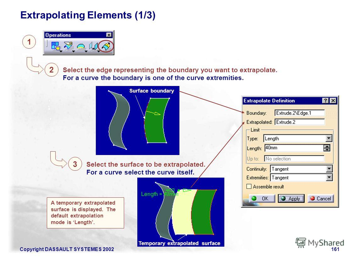 Copyright DASSAULT SYSTEMES 2002161 1 Extrapolating Elements (1/3) 2 Select the edge representing the boundary you want to extrapolate. For a curve the boundary is one of the curve extremities. Surface boundary 3 Select the surface to be extrapolated