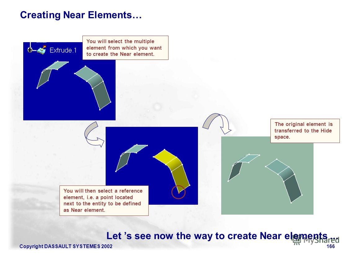 Copyright DASSAULT SYSTEMES 2002166 Let s see now the way to create Near elements... Creating Near Elements… The original element is transferred to the Hide space. You will select the multiple element from which you want to create the Near element. Y