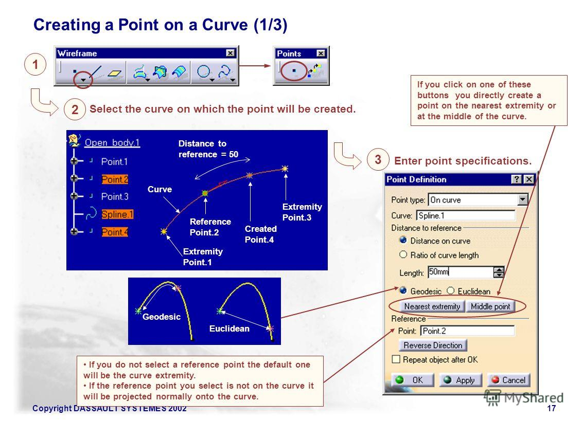 Copyright DASSAULT SYSTEMES 200217 1 2 Select the curve on which the point will be created. If you do not select a reference point the default one will be the curve extremity. If the reference point you select is not on the curve it will be projected