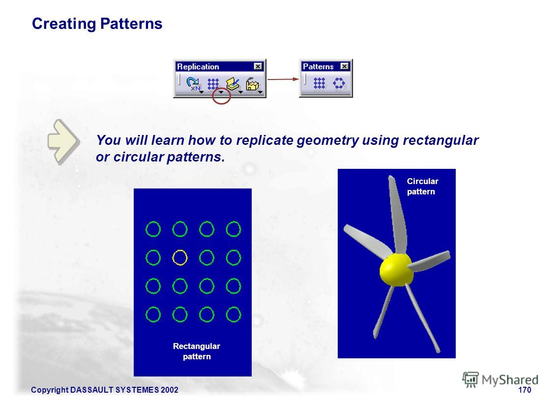 Copyright DASSAULT SYSTEMES 2002170 Creating Patterns You will learn how to replicate geometry using rectangular or circular patterns. Rectangular pattern Circular pattern