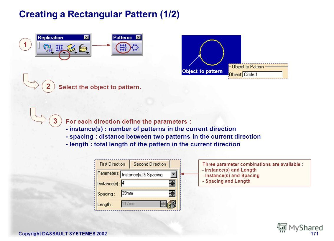 Copyright DASSAULT SYSTEMES 2002171 Creating a Rectangular Pattern (1/2) 1 Select the object to pattern. 2 Object to pattern For each direction define the parameters : - instance(s) : number of patterns in the current direction - spacing : distance b