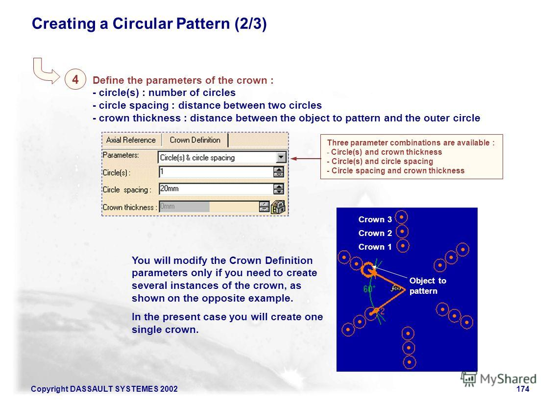 Copyright DASSAULT SYSTEMES 2002174 Creating a Circular Pattern (2/3) Define the parameters of the crown : - circle(s) : number of circles - circle spacing : distance between two circles - crown thickness : distance between the object to pattern and