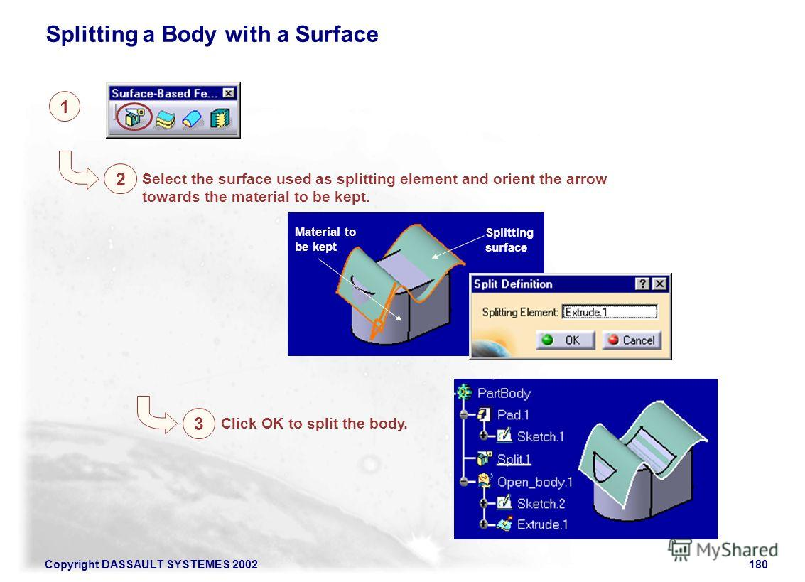 Copyright DASSAULT SYSTEMES 2002180 1 2 Splitting a Body with a Surface Select the surface used as splitting element and orient the arrow towards the material to be kept. Splitting surface Material to be kept 3 Click OK to split the body.