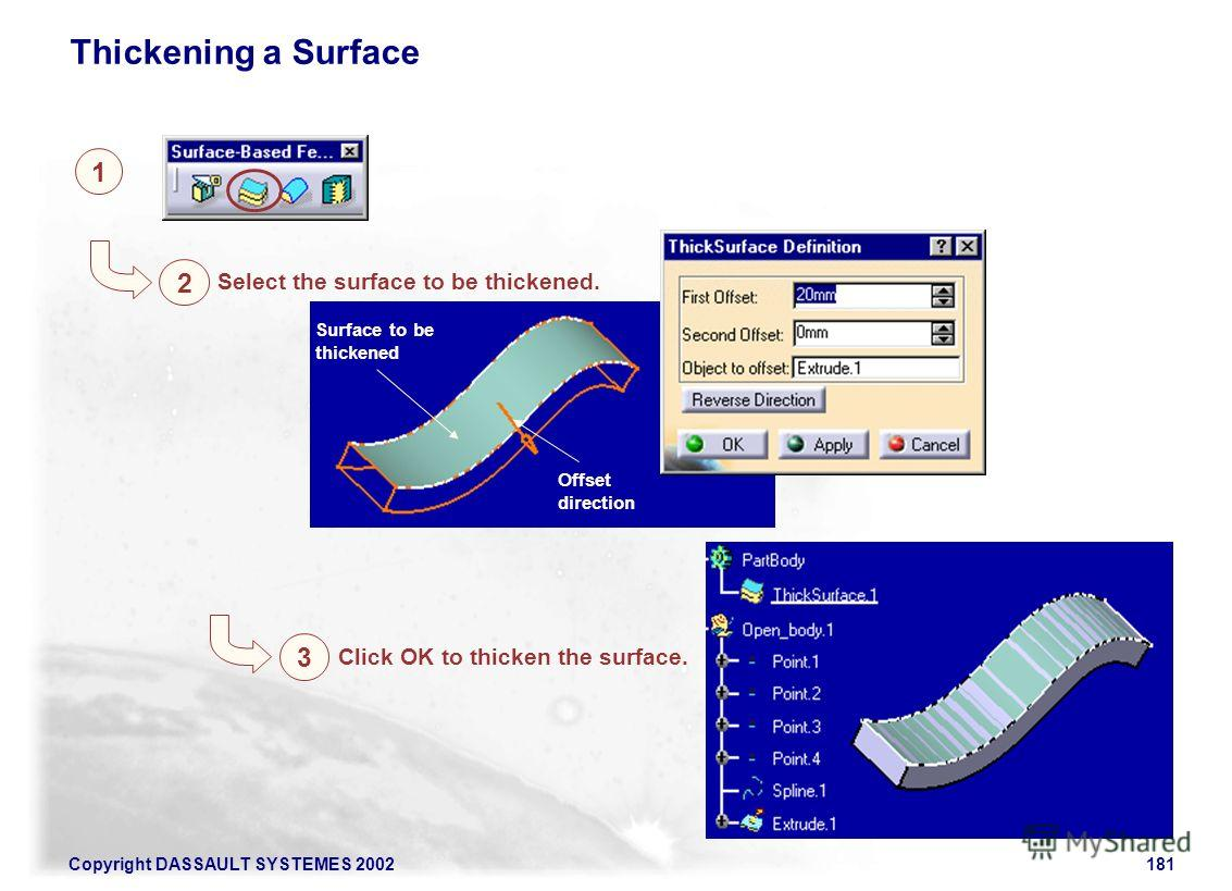 Copyright DASSAULT SYSTEMES 2002181 1 2 Thickening a Surface Select the surface to be thickened. Surface to be thickened 3 Click OK to thicken the surface. Offset direction