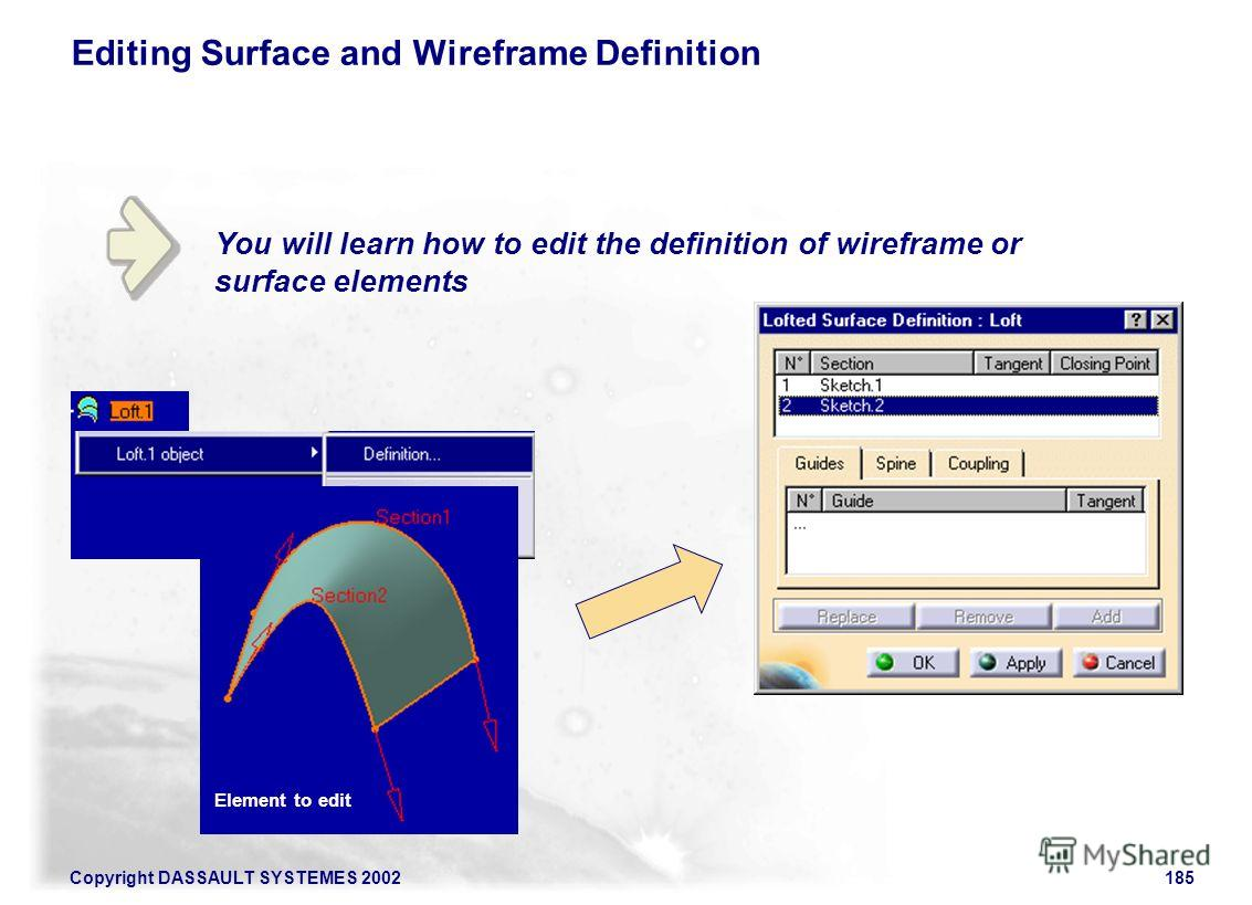Copyright DASSAULT SYSTEMES 2002185 You will learn how to edit the definition of wireframe or surface elements Editing Surface and Wireframe Definition Element to edit