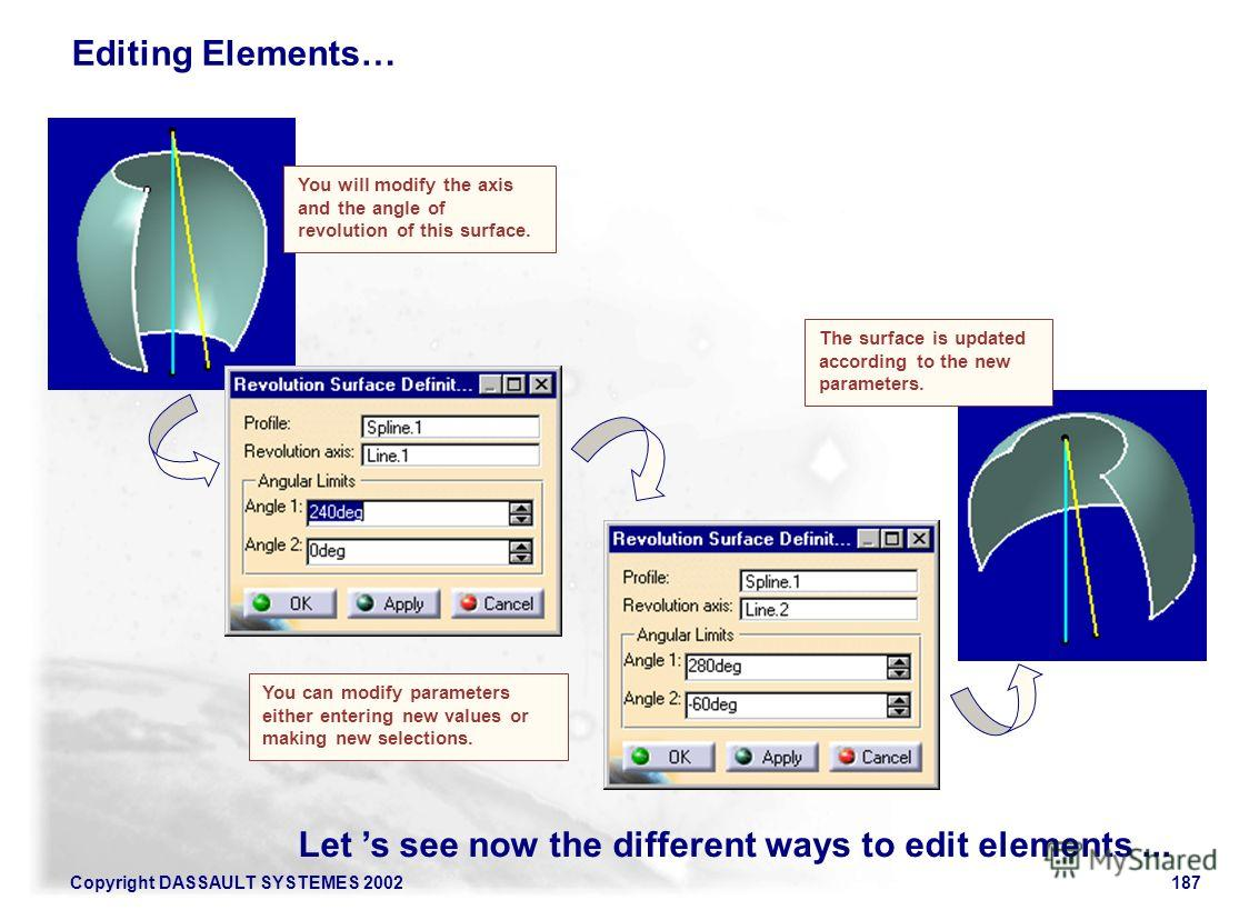 Copyright DASSAULT SYSTEMES 2002187 Let s see now the different ways to edit elements... Editing Elements… The surface is updated according to the new parameters. You will modify the axis and the angle of revolution of this surface. You can modify pa