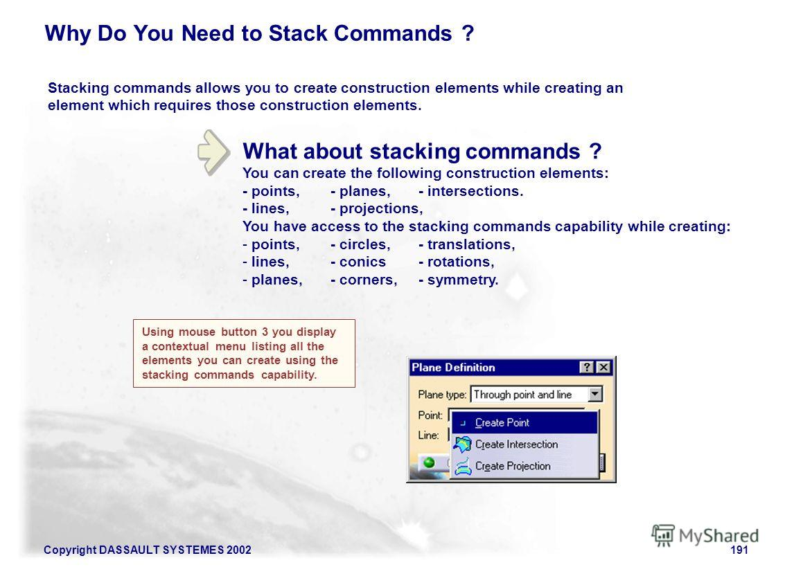 Copyright DASSAULT SYSTEMES 2002191 What about stacking commands ? You can create the following construction elements: - points,- planes, - intersections. - lines,- projections, You have access to the stacking commands capability while creating: - po