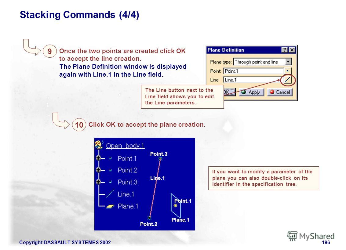 Copyright DASSAULT SYSTEMES 2002196 Stacking Commands (4/4) 9 Once the two points are created click OK to accept the line creation. The Plane Definition window is displayed again with Line.1 in the Line field. The Line button next to the Line field a
