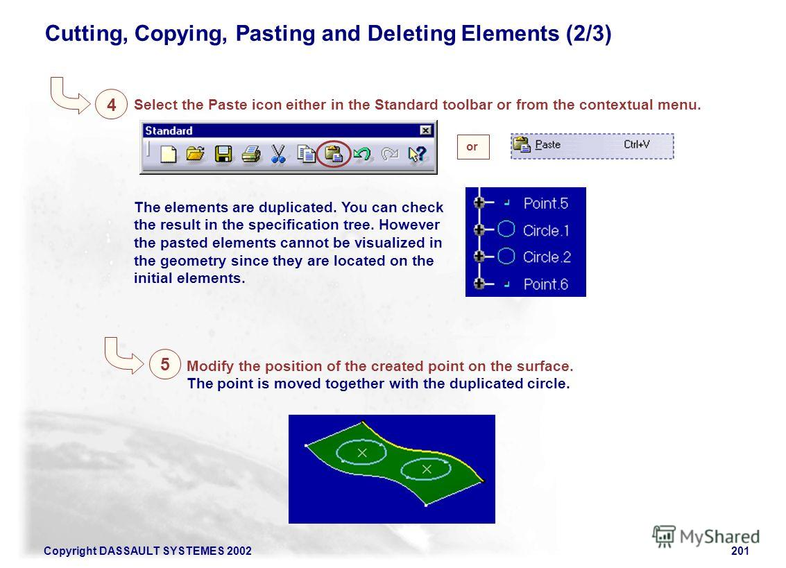 Copyright DASSAULT SYSTEMES 2002201 4 Cutting, Copying, Pasting and Deleting Elements (2/3) 5 Modify the position of the created point on the surface. The point is moved together with the duplicated circle. Select the Paste icon either in the Standar