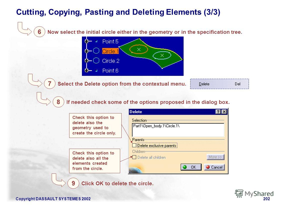Copyright DASSAULT SYSTEMES 2002202 6 Cutting, Copying, Pasting and Deleting Elements (3/3) Now select the initial circle either in the geometry or in the specification tree. 7 Select the Delete option from the contextual menu. 8 If needed check some