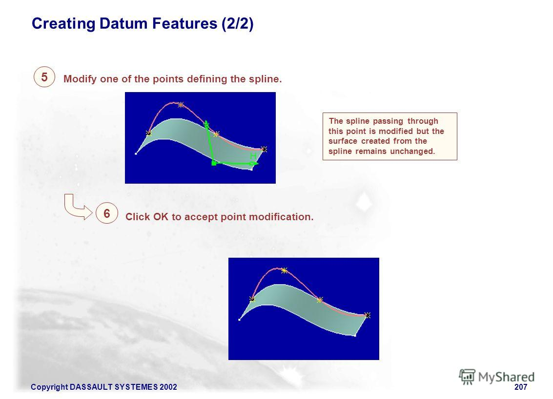 Copyright DASSAULT SYSTEMES 2002207 5 Creating Datum Features (2/2) Click OK to accept point modification. 6 The spline passing through this point is modified but the surface created from the spline remains unchanged. Modify one of the points definin