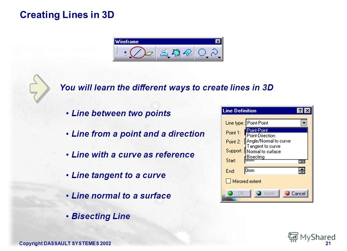Copyright DASSAULT SYSTEMES 200221 You will learn the different ways to create lines in 3D Creating Lines in 3D Line between two points Line from a point and a direction Line with a curve as reference Line tangent to a curve Line normal to a surface