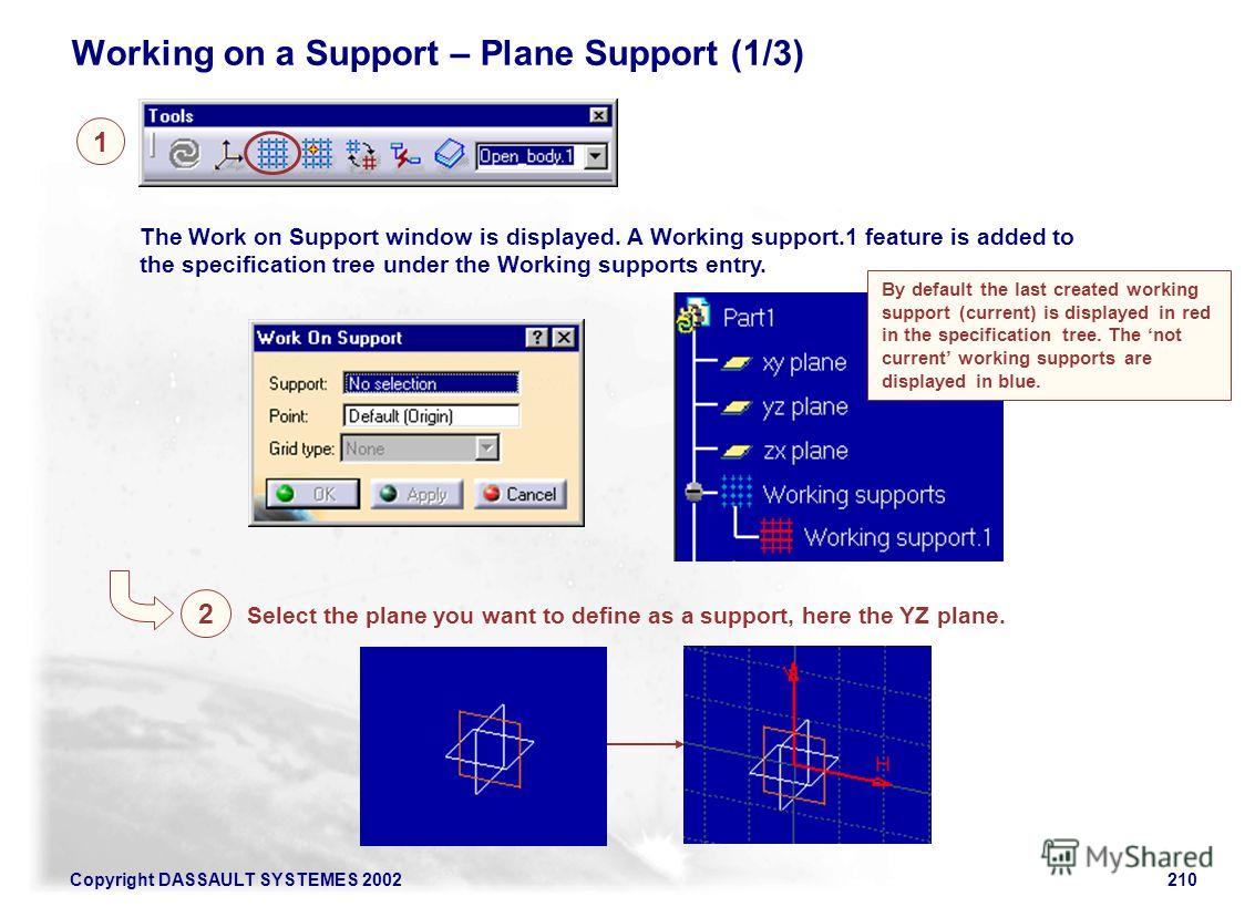 Copyright DASSAULT SYSTEMES 2002210 Working on a Support – Plane Support (1/3) 1 2 Select the plane you want to define as a support, here the YZ plane. The Work on Support window is displayed. A Working support.1 feature is added to the specification