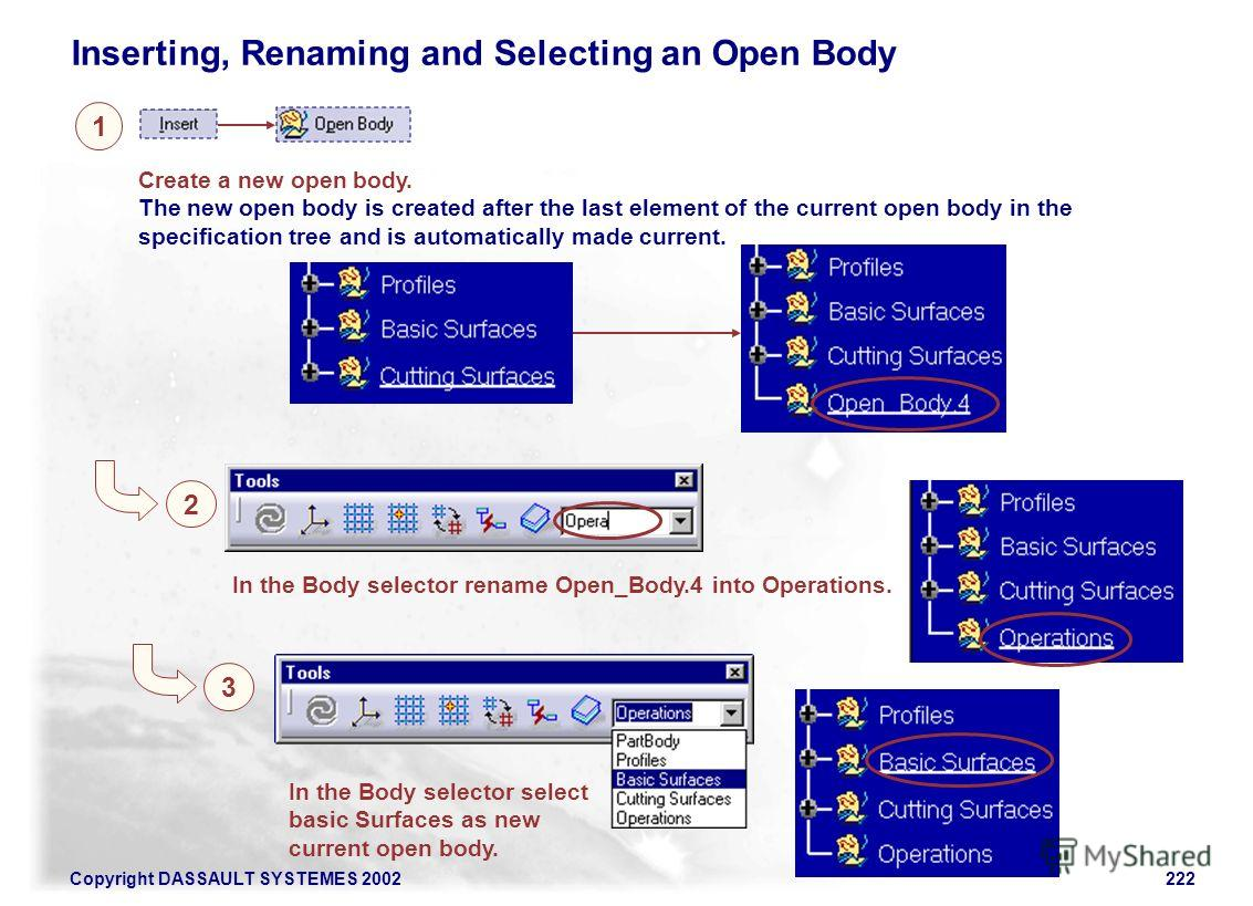 Copyright DASSAULT SYSTEMES 2002222 Inserting, Renaming and Selecting an Open Body 1 2 In the Body selector rename Open_Body.4 into Operations. Create a new open body. The new open body is created after the last element of the current open body in th