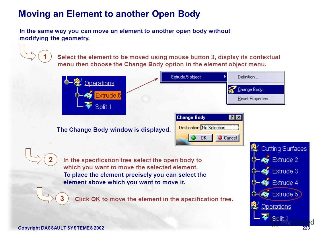 Copyright DASSAULT SYSTEMES 2002223 Moving an Element to another Open Body In the same way you can move an element to another open body without modifying the geometry. Select the element to be moved using mouse button 3, display its contextual menu t