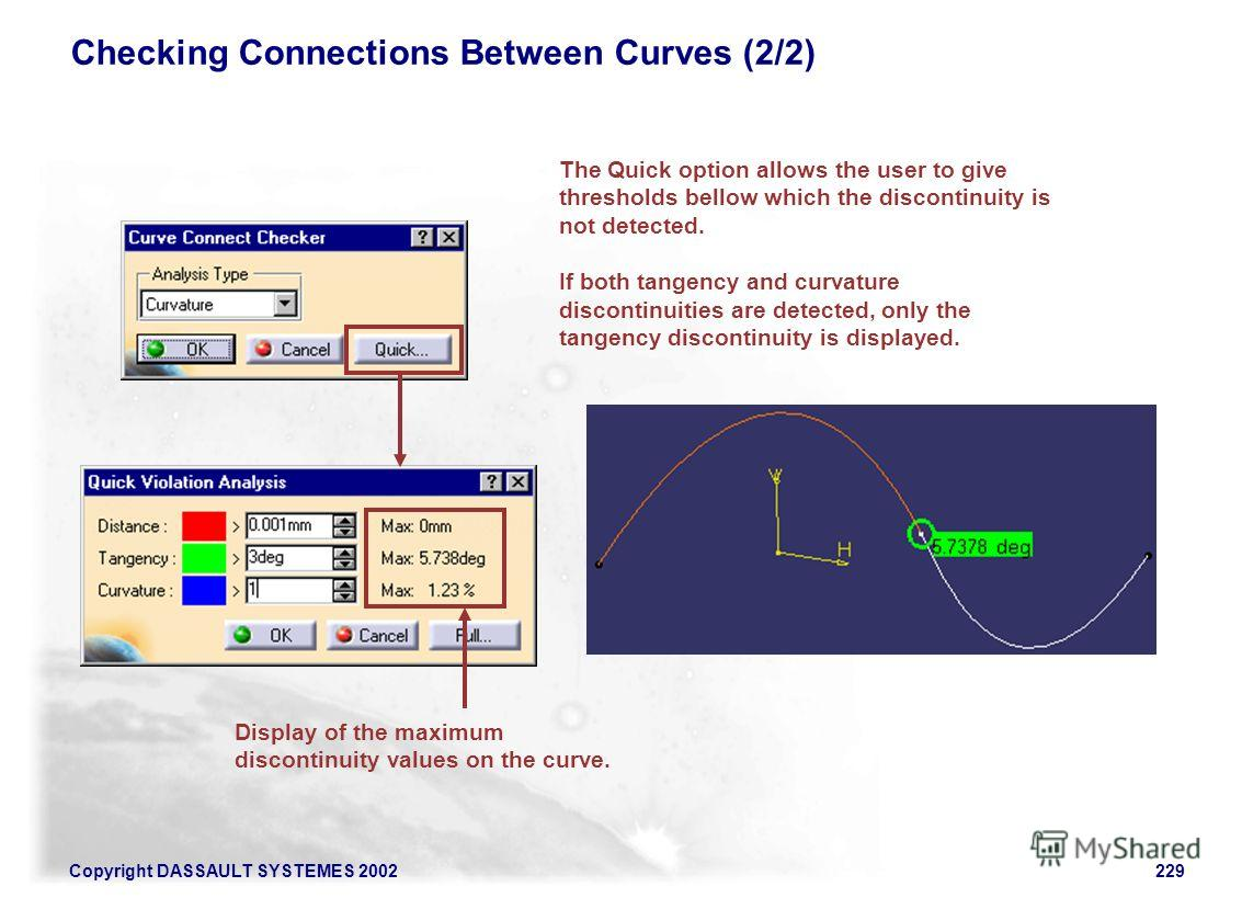 Copyright DASSAULT SYSTEMES 2002229 Checking Connections Between Curves (2/2) The Quick option allows the user to give thresholds bellow which the discontinuity is not detected. If both tangency and curvature discontinuities are detected, only the ta
