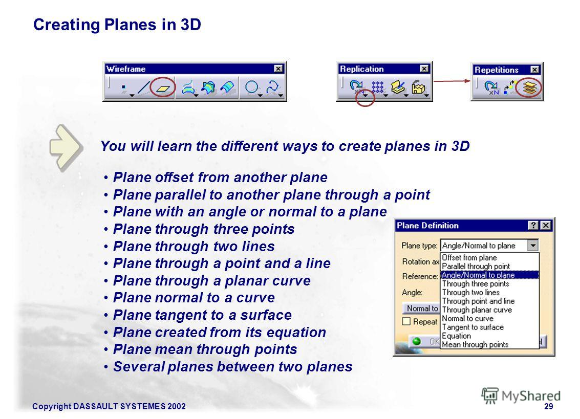Copyright DASSAULT SYSTEMES 200229 You will learn the different ways to create planes in 3D Creating Planes in 3D Plane offset from another plane Plane parallel to another plane through a point Plane with an angle or normal to a plane Plane through t