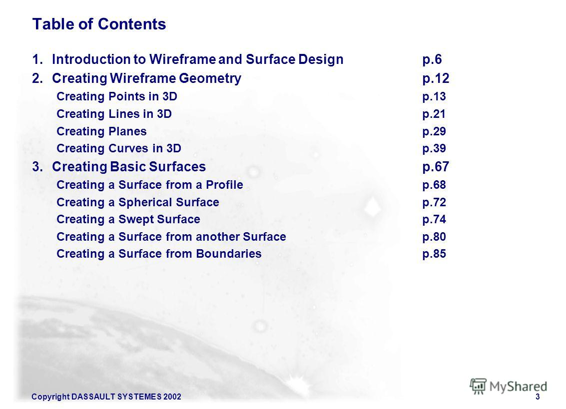 Copyright DASSAULT SYSTEMES 20023 Table of Contents 1. Introduction to Wireframe and Surface Designp.6 2. Creating Wireframe Geometryp.12 Creating Points in 3Dp.13 Creating Lines in 3Dp.21 Creating Planes p.29 Creating Curves in 3Dp.39 3. Creating Ba