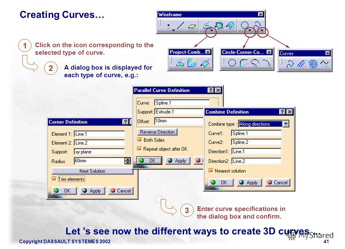 Copyright DASSAULT SYSTEMES 200241 A dialog box is displayed for each type of curve, e.g.: 1 Click on the icon corresponding to the selected type of curve. 2 Let s see now the different ways to create 3D curves... 3 Enter curve specifications in the