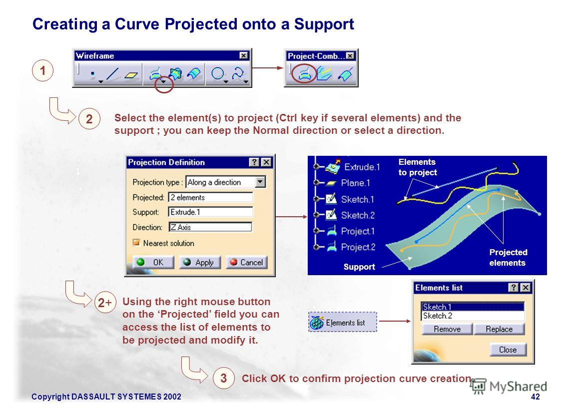 Copyright DASSAULT SYSTEMES 200242 1 2 3 Select the element(s) to project (Ctrl key if several elements) and the support ; you can keep the Normal direction or select a direction. Click OK to confirm projection curve creation. Support Projected eleme