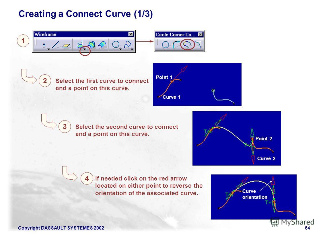 Copyright DASSAULT SYSTEMES 200254 1 2 Select the first curve to connect and a point on this curve. Creating a Connect Curve (1/3) 4 If needed click on the red arrow located on either point to reverse the orientation of the associated curve. Curve 1