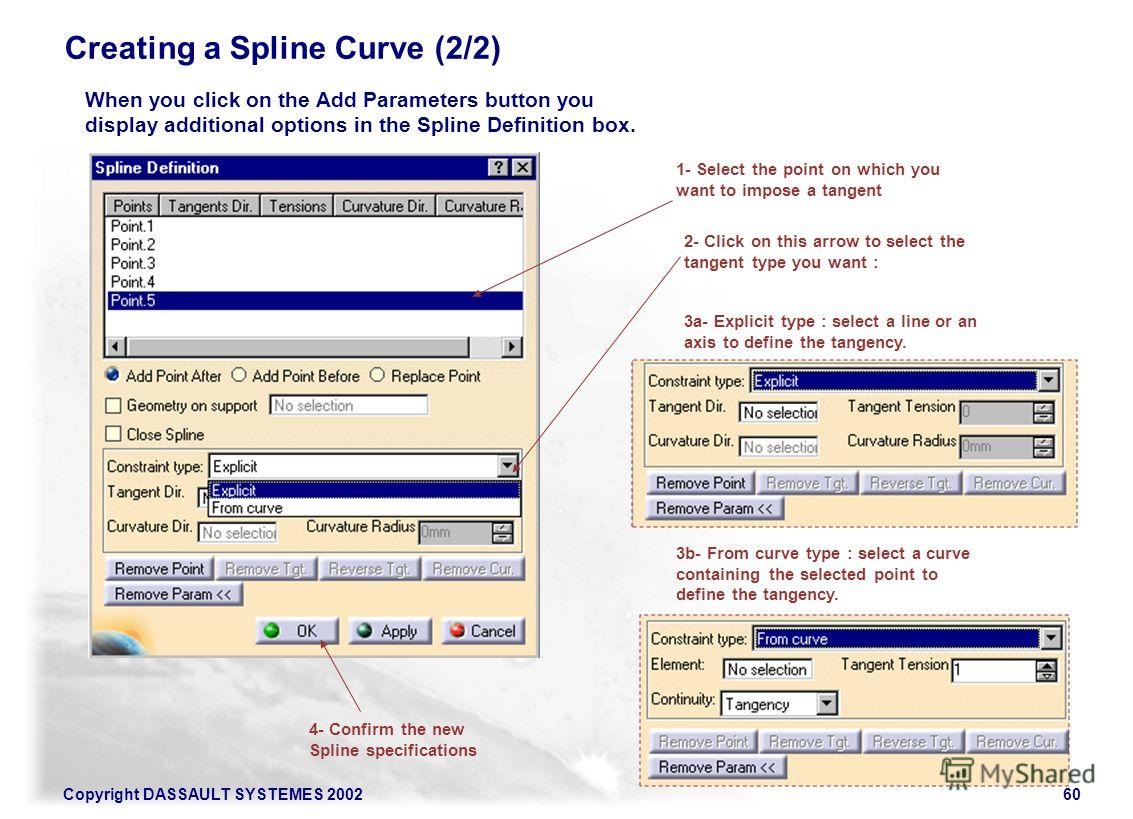 Copyright DASSAULT SYSTEMES 200260 Creating a Spline Curve (2/2) When you click on the Add Parameters button you display additional options in the Spline Definition box. 1- Select the point on which you want to impose a tangent 2- Click on this arrow