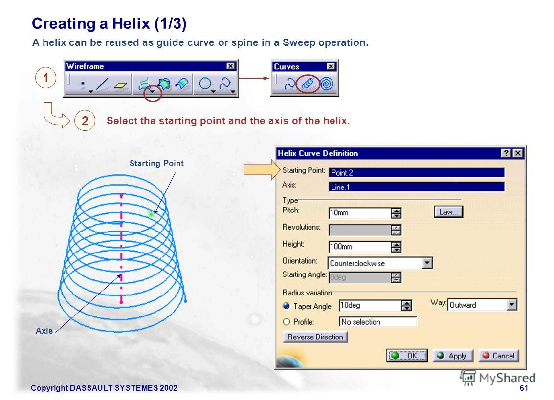 Copyright DASSAULT SYSTEMES 200261 A helix can be reused as guide curve or spine in a Sweep operation. Creating a Helix (1/3) Starting Point Axis 1 2 Select the starting point and the axis of the helix.