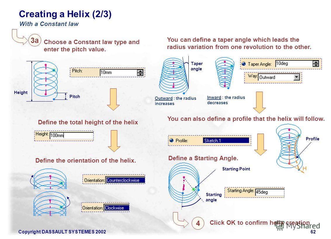Copyright DASSAULT SYSTEMES 200262 Creating a Helix (2/3) Choose a Constant law type and enter the pitch value. Define the total height of the helix Height Pitch Define the orientation of the helix. You can define a taper angle which leads the radius