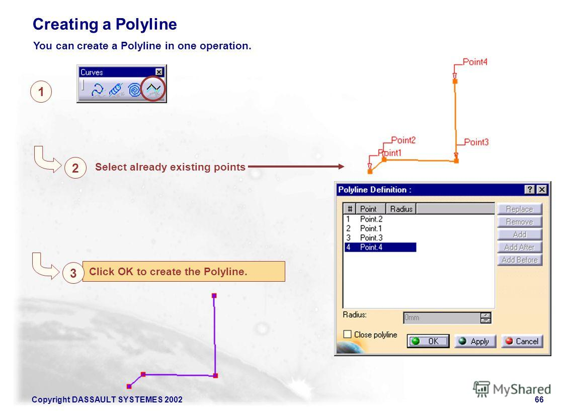 Copyright DASSAULT SYSTEMES 200266 Click OK to create the Polyline. 1 2 Select already existing points Creating a Polyline 3 You can create a Polyline in one operation.