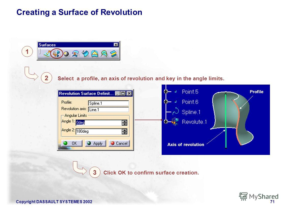 Copyright DASSAULT SYSTEMES 200271 1 2 3 Select a profile, an axis of revolution and key in the angle limits. Axis of revolution Profile Click OK to confirm surface creation. Creating a Surface of Revolution