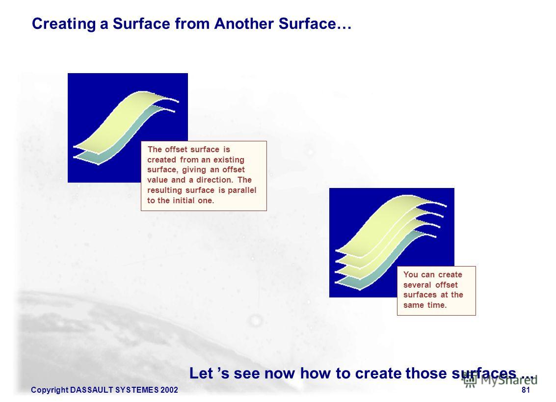 Copyright DASSAULT SYSTEMES 200281 Let s see now how to create those surfaces... Creating a Surface from Another Surface… You can create several offset surfaces at the same time. The offset surface is created from an existing surface, giving an offse