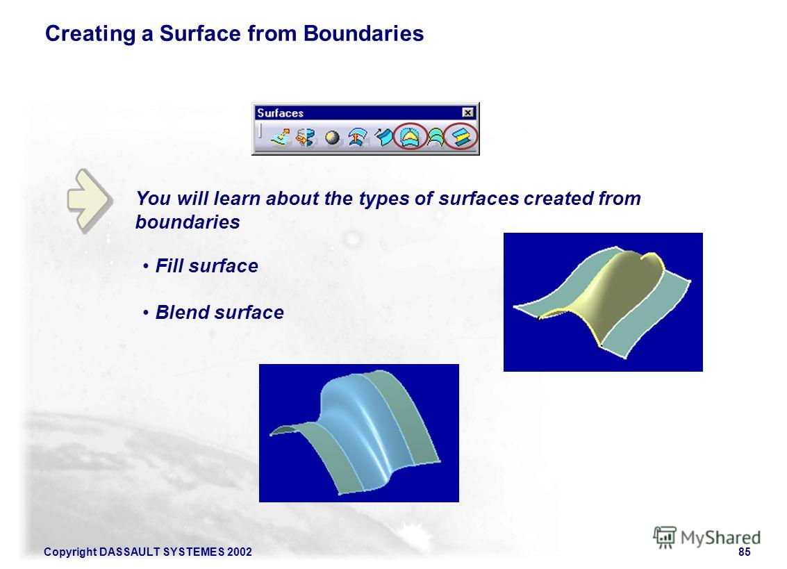 Copyright DASSAULT SYSTEMES 200285 You will learn about the types of surfaces created from boundaries Creating a Surface from Boundaries Fill surface Blend surface