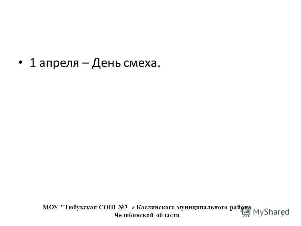 1 апреля – День смеха. МОУ Тюбукская СОШ 3 « Каслинского муниципального района Челябинской области 2