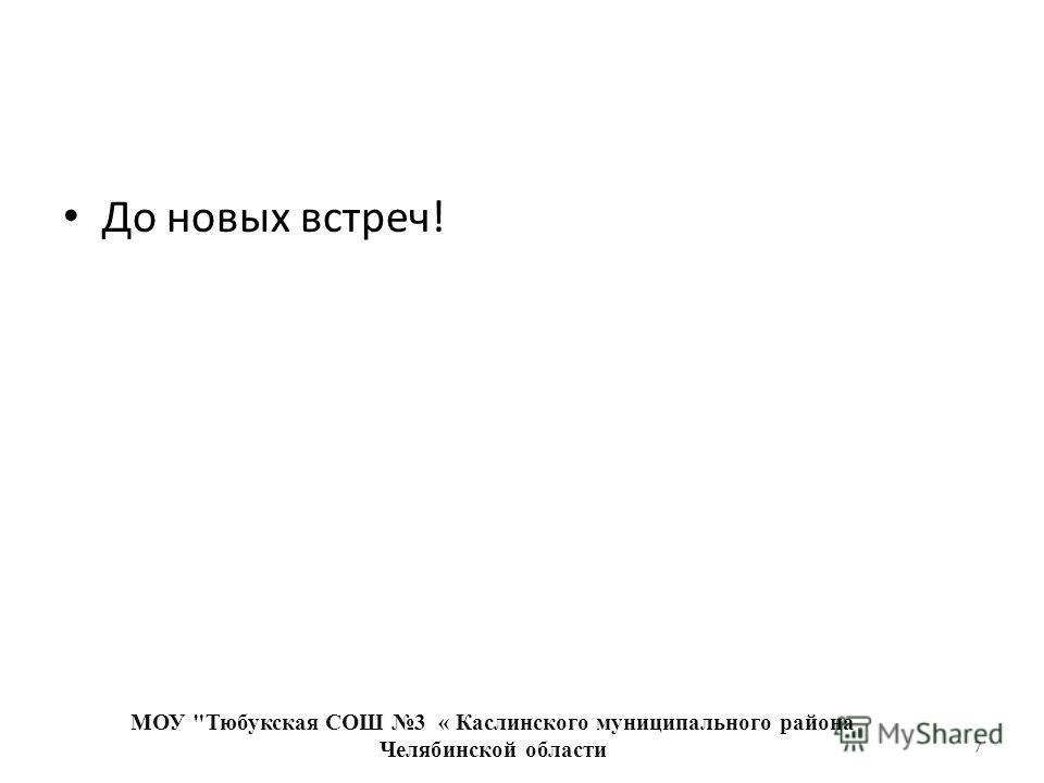 До новых встреч! МОУ Тюбукская СОШ 3 « Каслинского муниципального района Челябинской области 7
