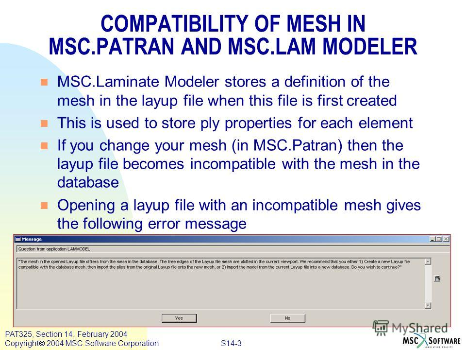 S14-3 PAT325, Section 14, February 2004 Copyright 2004 MSC.Software Corporation COMPATIBILITY OF MESH IN MSC.PATRAN AND MSC.LAM MODELER n MSC.Laminate Modeler stores a definition of the mesh in the layup file when this file is first created n This is