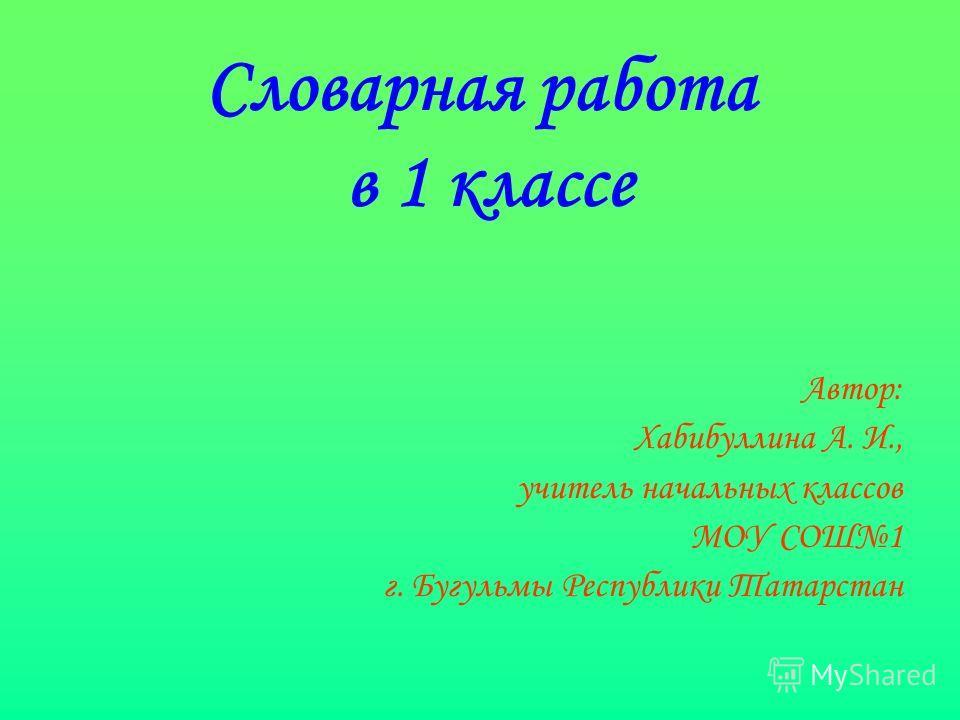 Словарная работа в 1 классе Автор: Хабибуллина А. И., учитель начальных классов МОУ СОШ1 г. Бугульмы Республики Татарстан