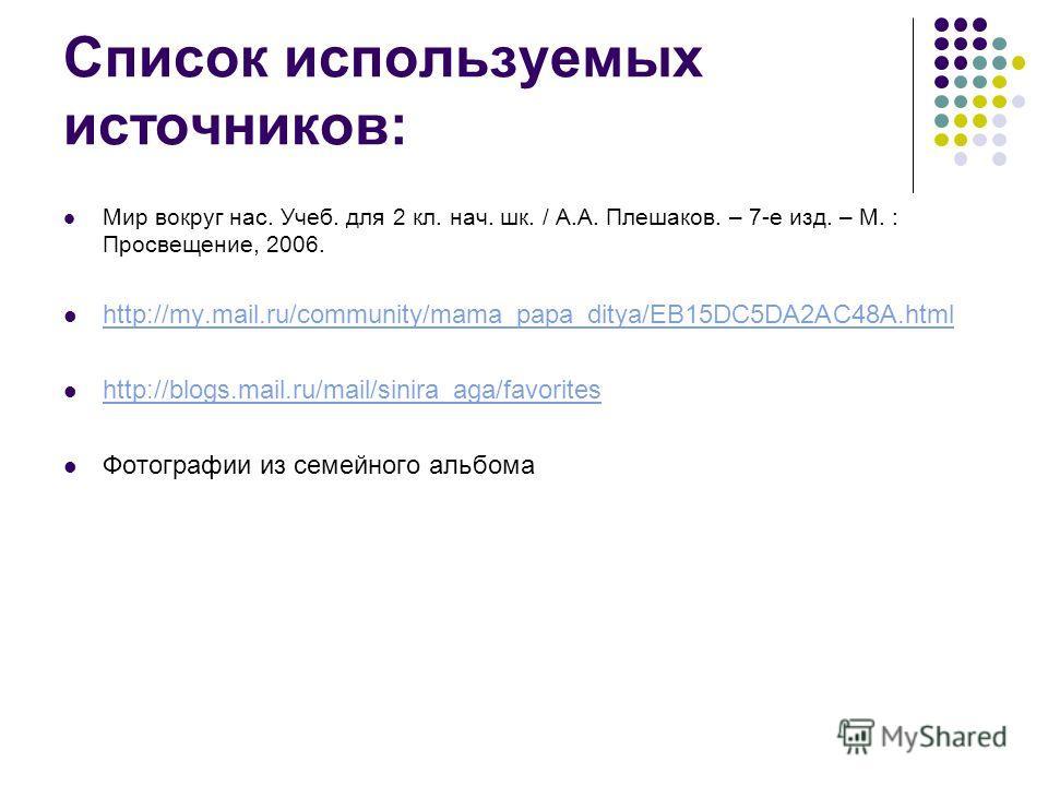 Список используемых источников: Мир вокруг нас. Учеб. для 2 кл. нач. шк. / А.А. Плешаков. – 7-е изд. – М. : Просвещение, 2006. http://my.mail.ru/community/mama_papa_ditya/EB15DC5DA2AC48A.html http://blogs.mail.ru/mail/sinira_aga/favorites Фотографии