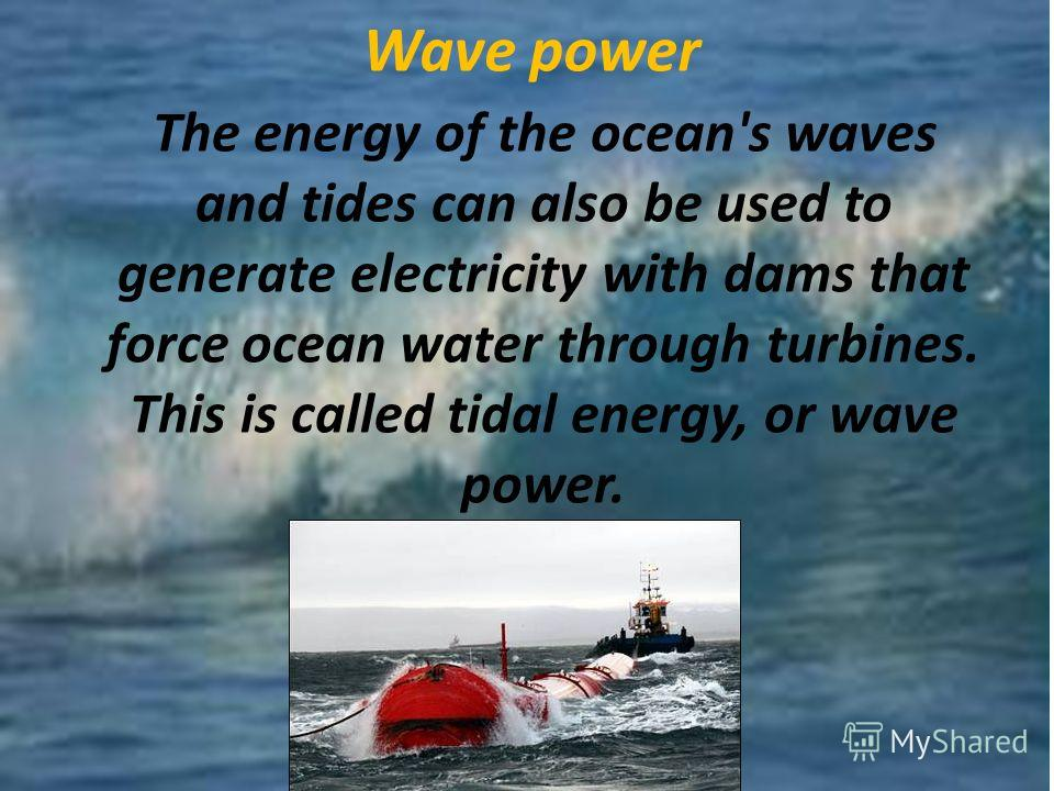 Wave power The energy of the ocean's waves and tides can also be used to generate electricity with dams that force ocean water through turbines. This is called tidal energy, or wave power.