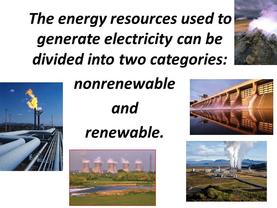 The energy resources used to generate electricity can be divided into two categories: nonrenewable and renewable.