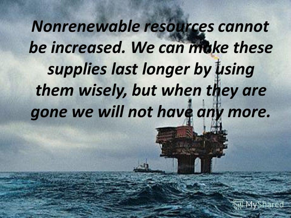Nonrenewable resources cannot be increased. We can make these supplies last longer by using them wisely, but when they are gone we will not have any more.