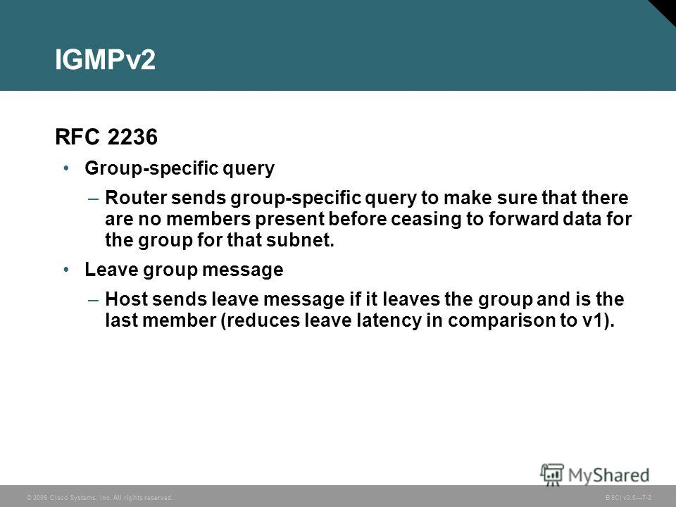 © 2006 Cisco Systems, Inc. All rights reserved. BSCI v3.07-2 IGMPv2 RFC 2236 Group-specific query –Router sends group-specific query to make sure that there are no members present before ceasing to forward data for the group for that subnet. Leave gr