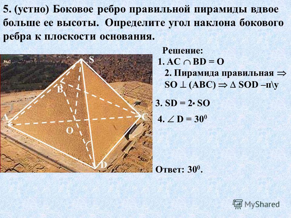 5. (устно) Боковое ребро правильной пирамиды вдвое больше ее высоты. Определите угол наклона бокового ребра к плоскости основания. О S D С В А Решение: 1. AC ВD = О 2. Пирамида правильная SО (АВС) SОD –п\у 4. D = 30 0 Ответ: 30 0. 3. SD = 2 SO