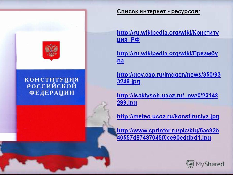 Список интернет - ресурсов: http://ru.wikipedia.org/wiki/Конститу ция_РФ http://ru.wikipedia.org/wiki/Конститу ция_РФ http://ru.wikipedia.org/wiki/Преамбу ла http://ru.wikipedia.org/wiki/Преамбу ла http://gov.cap.ru/imggen/news/350/93 3248. jpg http: