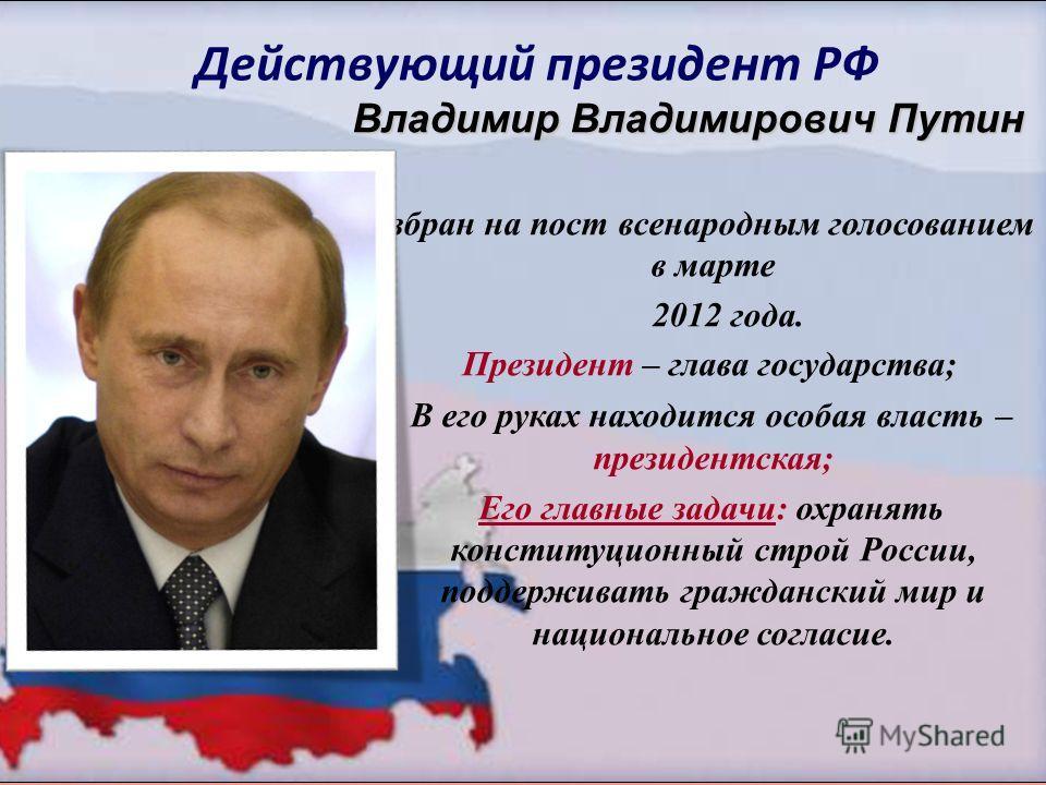 Действующий президент РФ Владимир Владимирович Путин Избран на пост всенародным голосованием в марте 2012 года. Президент – глава государства; В его руках находится особая власть – президентская; Его главные задачи: охранять конституционный строй Рос