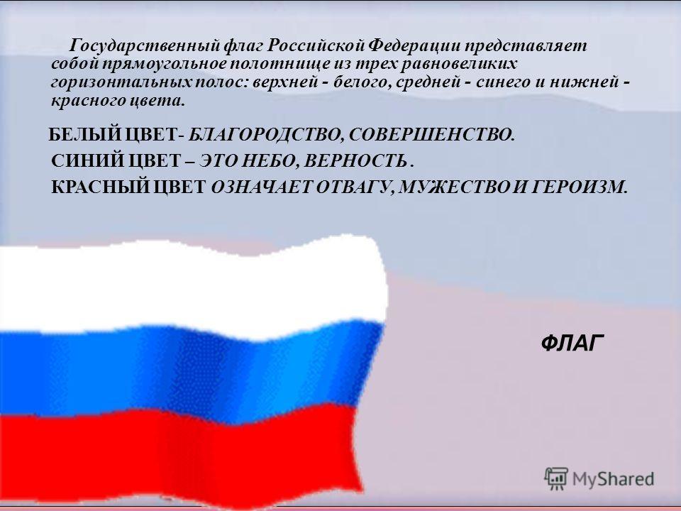 Государственный флаг Российской Федерации представляет собой прямоугольное полотнище из трех равновеликих горизонтальных полос: верхней - белого, средней - синего и нижней - красного цвета. БЕЛЫЙ ЦВЕТ- БЛАГОРОДСТВО, СОВЕРШЕНСТВО. СИНИЙ ЦВЕТ – ЭТО НЕБ
