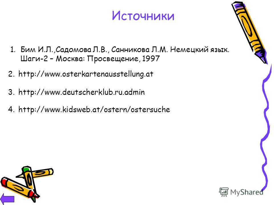 Источники 1. Бим И.Л.,Садомова Л.В., Санникова Л.М. Немецкий язык. Шаги-2 – Москва: Просвещение, 1997 2.http://www.osterkartenausstellung.at 3.http://www.deutscherklub.ru.admin 4.http://www.kidsweb.at/ostern/ostersuche