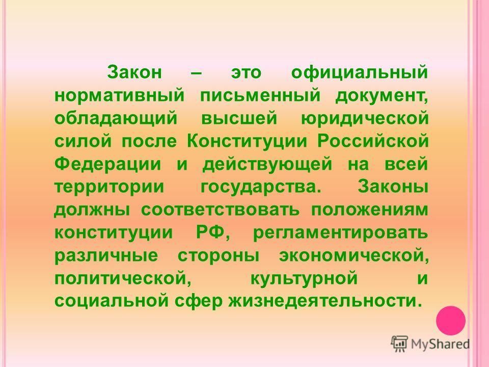 Закон – это официальный нормативный письменный документ, обладающий высшей юридической силой после Конституции Российской Федерации и действующей на всей территории государства. Законы должны соответствовать положениям конституции РФ, регламентироват