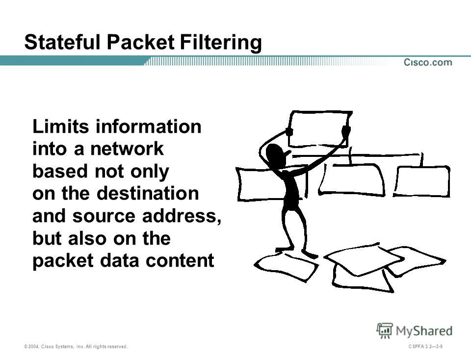 © 2004, Cisco Systems, Inc. All rights reserved. CSPFA 3.23-9 Stateful Packet Filtering Limits information into a network based not only on the destination and source address, but also on the packet data content